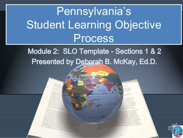 Pennsylvania's Student Learning Objective Process Module 2: SLO Template - Sections 1 & 2 Presented by Deborah B. McKay, E...
