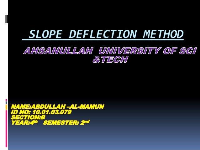 SLOPE DEFLECTION METHOD  NAME:ABDULLAH –AL-MAMUN ID NO: 10.01.03.079 SECTION:B YEAR:4th SEMESTER: 2nd