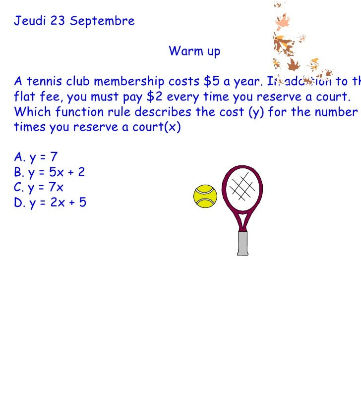 Jeudi 23 Septembre Warm up A tennis club membership costs $5 a year. In addition to this flat fee, you must pay $2 every t...