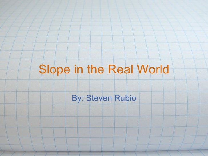 Slope in the Real World By: Steven Rubio