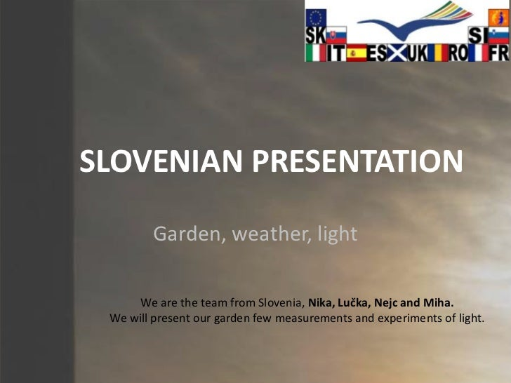SLOVENIAN PRESENTATION<br />Garden, weather, light<br />We are the team from Slovenia, Nika, Lučka, Nejc and Miha.<br />We...