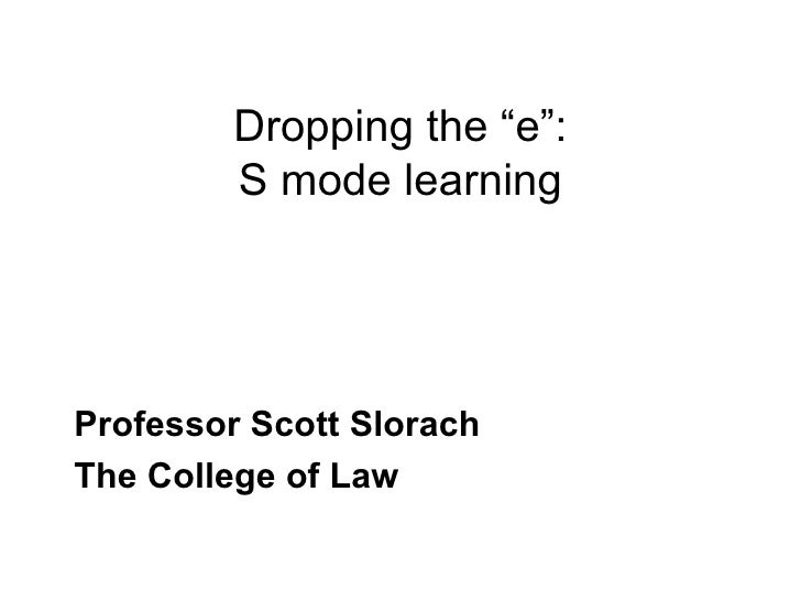 "Dropping the ""e"": S mode learning Professor Scott Slorach The College of Law"
