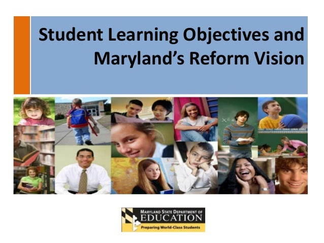 Student Learning Objectives and      Maryland's Reform Vision