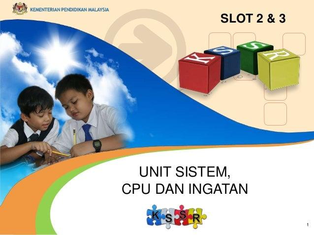 KEMENTERIAN PENDIDIKAN MALAYSIA  SLOT 2 & 3  UNIT SISTEM, CPU DAN INGATAN 1