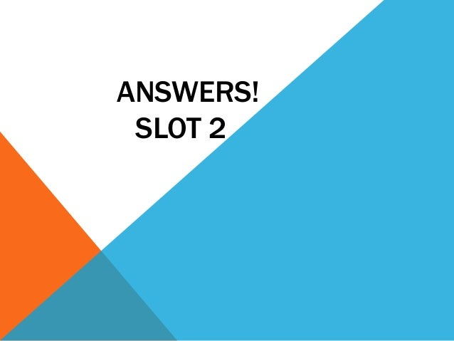 ANSWERS! SLOT 2