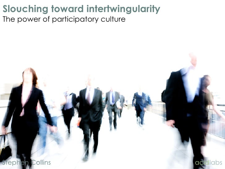 Slouching toward intertwingularity The power of participatory culture     Stephen Collins                      acidlabs