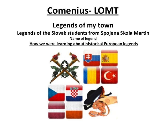 Legends of my town Legends of the Slovak students from Spojena Skola Martin Name of legend How we were learning about hist...