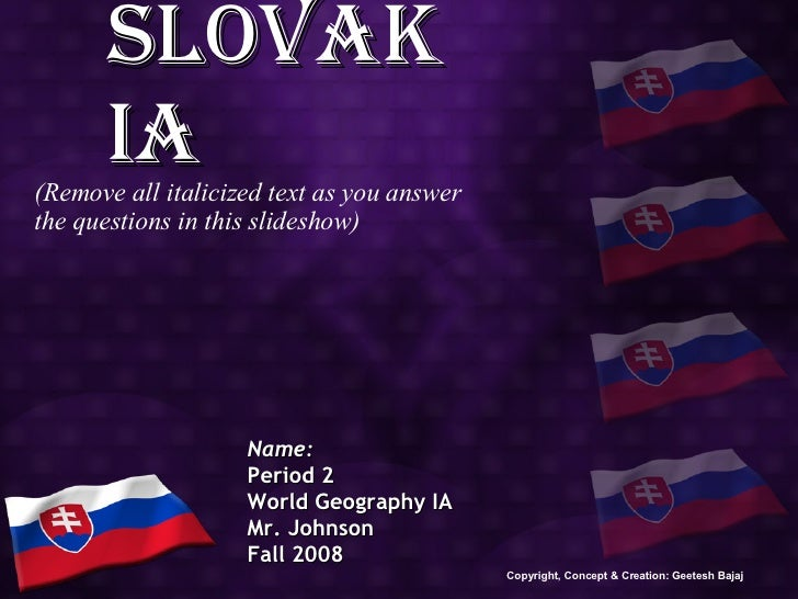 Slovakia Name: Period 2 World Geography IA Mr. Johnson Fall 2008 (Remove all italicized text as you answer the questions i...