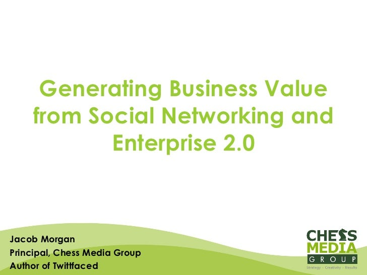 Generating Business Value from Social Networking and Enterprise 2.0 Jacob Morgan Principal, Chess Media Group Author of Tw...