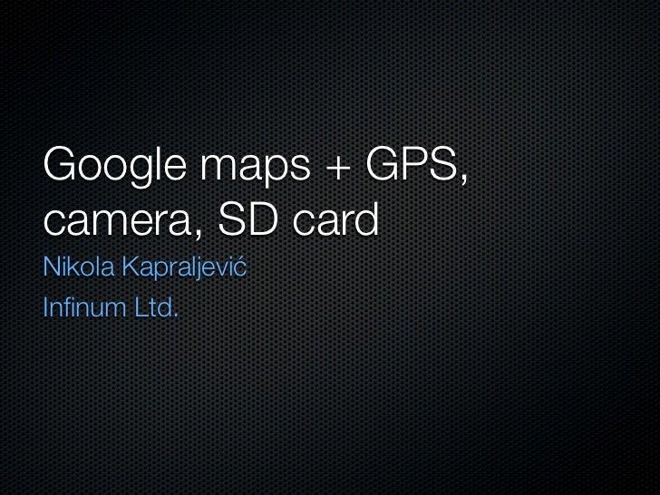 Google maps + GPS,camera, SD cardNikola KapraljevićInfinum Ltd.