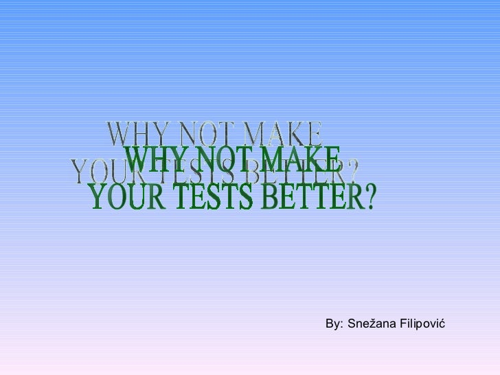 WHY NOT MAKE YOUR TESTS BETTER? By: Snežana Filipović