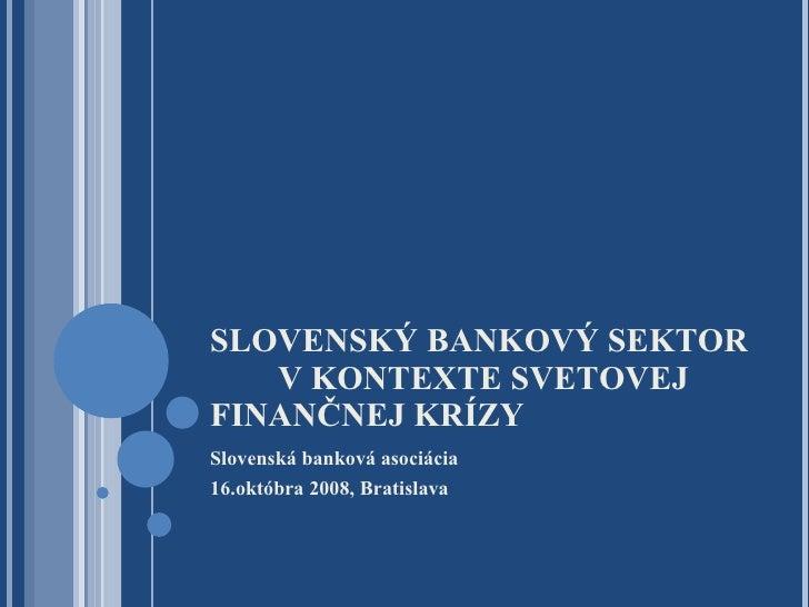 SLOVENSKÝ BANKOVÝ SEKTOR  V KONTEXTE SVETOVEJ FINANČNEJ KRÍZY <ul><li>Slovenská banková asociácia </li></ul><ul><li>16.okt...