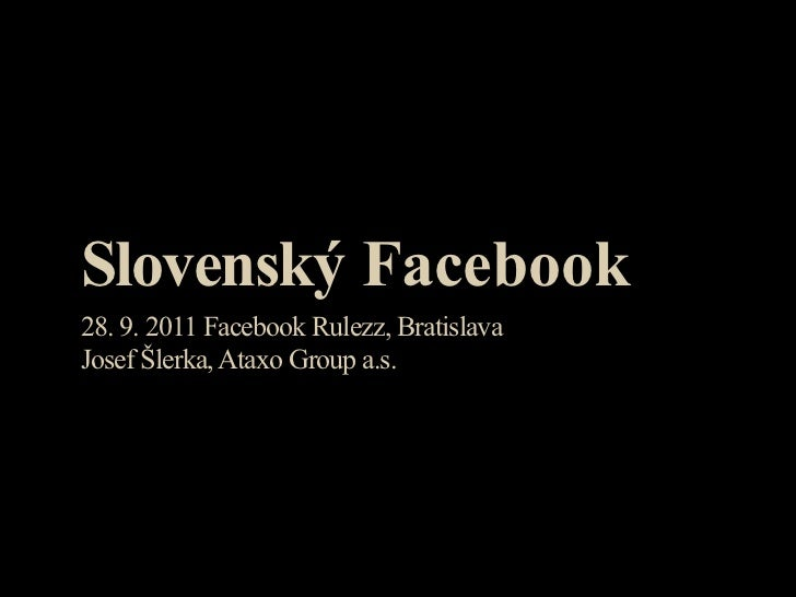 Slovenský Facebook28. 9. 2011 Facebook Rulezz, BratislavaJosef Šlerka, Ataxo Group a.s.