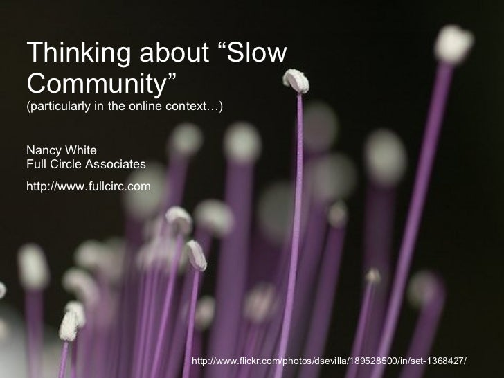 """Thinking about """"Slow Community"""" (particularly in the online context…) Nancy White Full Circle Associates http://www.fullci..."""