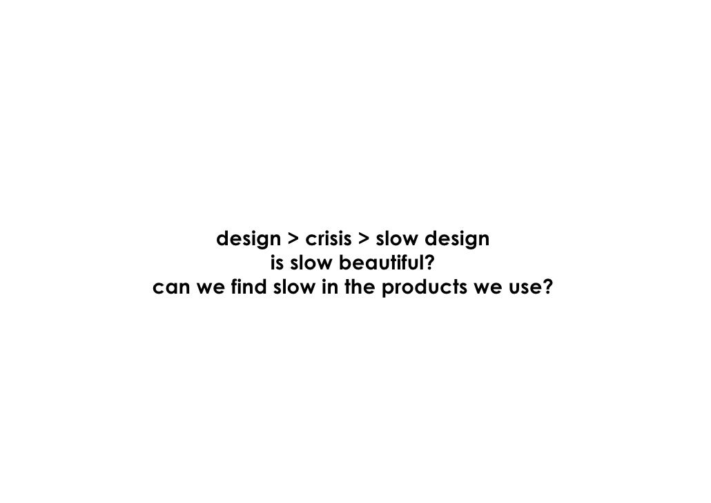 design > crisis > slow design             is slow beautiful? can we find slow in the products we use?