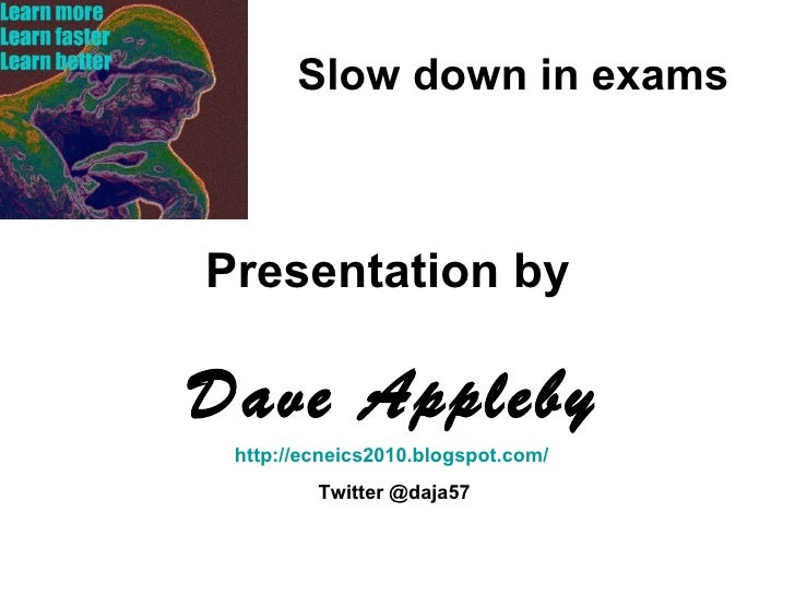 Slow down in exams Presentation by  Dave Appleby http://ecneics2010.blogspot.com/   Twitter @daja57