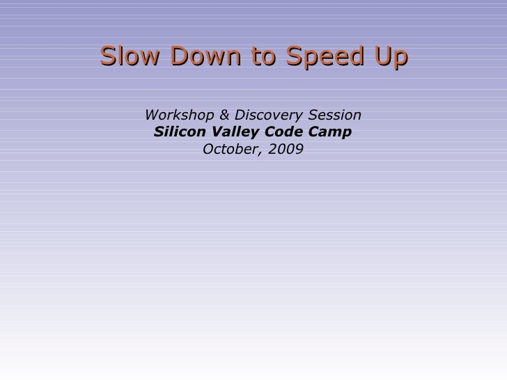 Slow Down to Speed Up Workshop & Discovery Session Silicon Valley Code Camp October, 2009