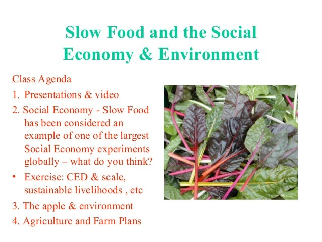 Slow Food and the Social Economy & Environment Class Agenda 1. Presentations & video 2. Social Economy - Slow Food has bee...