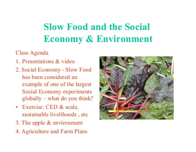 Slow Food and the Social Economy & Environment Class Agenda 1. Presentations & video 2. Social Economy - Slow Food has be...