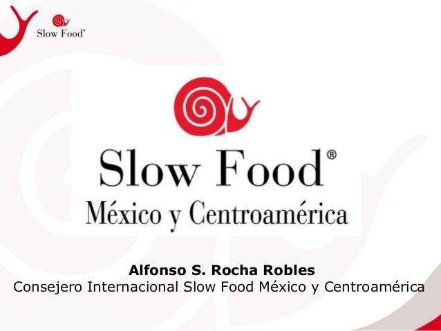 Alfonso S. Rocha Robles Consejero Internacional Slow Food México y Centroamérica