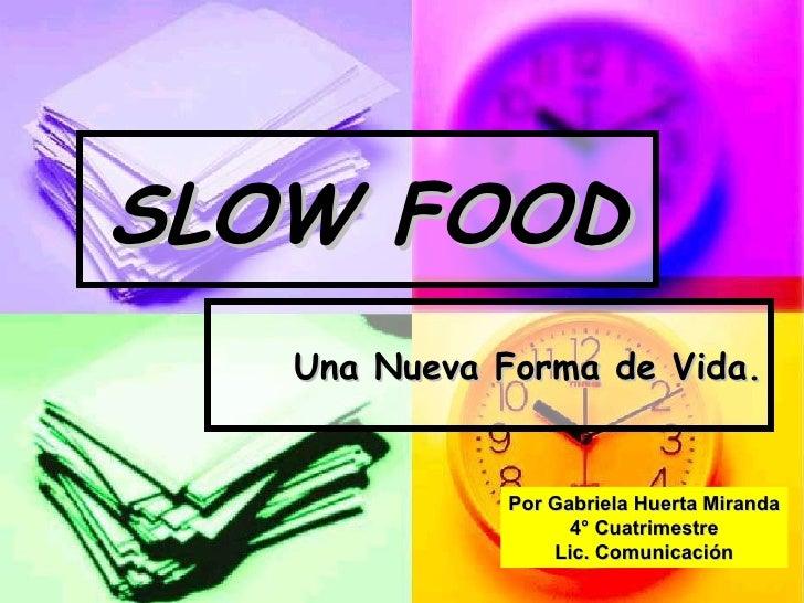 SLOW FOOD Una Nueva Forma de Vida. Por Gabriela Huerta Miranda 4° Cuatrimestre Lic. Comunicación