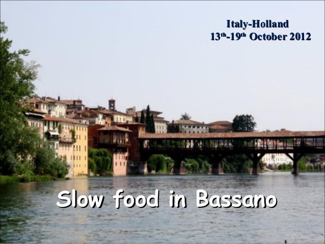 Slow food in BassanoSlow food in BassanoItaly-HollandItaly-Holland1313thth-19-19ththOctober 2012October 2012