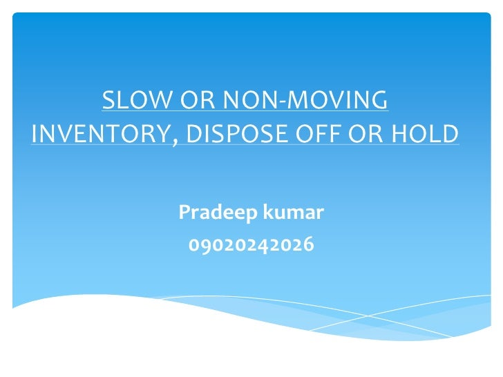 SLOW OR NON-MOVING INVENTORY, DISPOSE OFF OR HOLD<br />Pradeep kumar<br />09020242026<br />