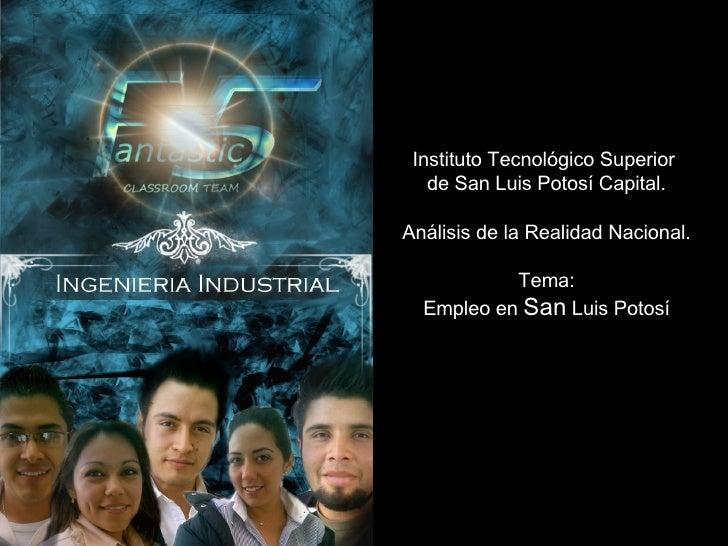 Instituto Tecnológico Superior  de San Luis Potosí Capital. Análisis de la Realidad Nacional. Tema: Empleo en  San  Luis P...