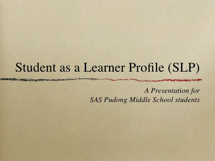 Student as a Learner Profile (SLP)                            A Presentation for             SAS Pudong Middle School stude...