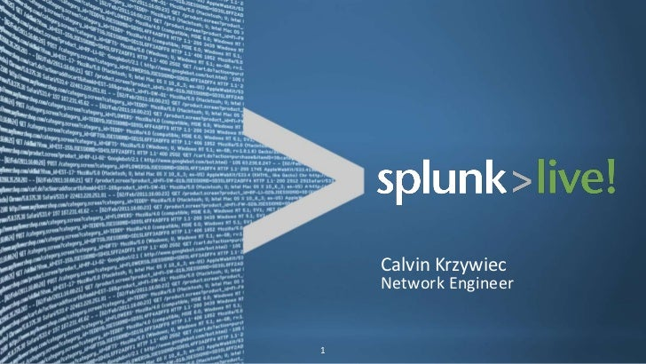 Calvin Krzywiec                                                            Network EngineerCopyright © 2011, Splunk Inc.  ...