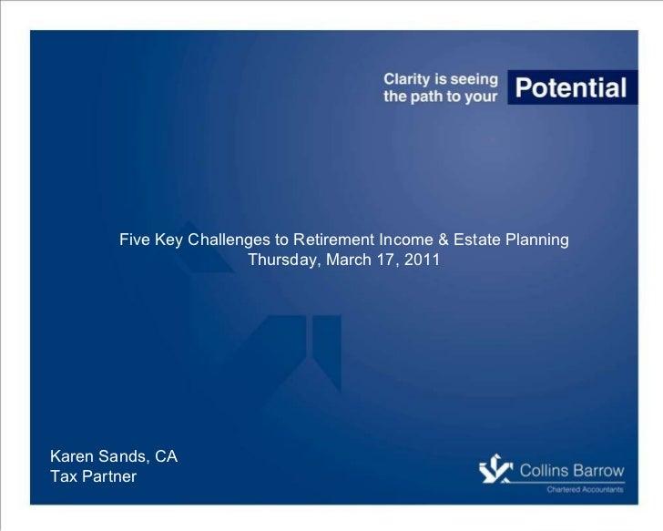 Karen Sands, CA Tax Partner Five Key Challenges to Retirement Income & Estate Planning Thursday, March 17, 2011