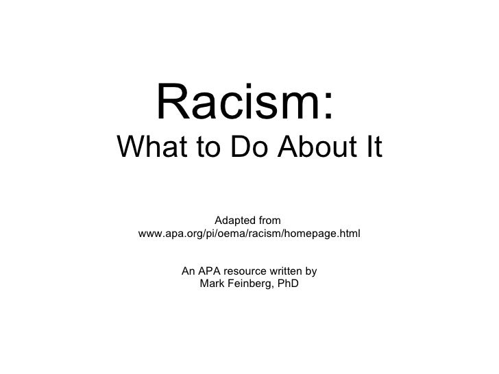 Racism:   What to Do About It Adapted from  www.apa.org/pi/oema/racism/homepage.html An APA resource written by Mark Feinb...