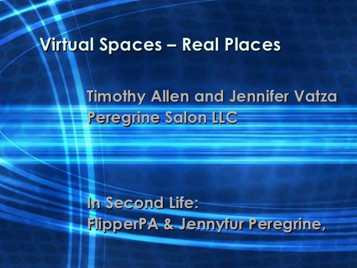 Virtual Spaces – Real Places Timothy Allen and Jennifer Vatza Peregrine Salon LLC  In Second Life: FlipperPA & Jennyfur Pe...
