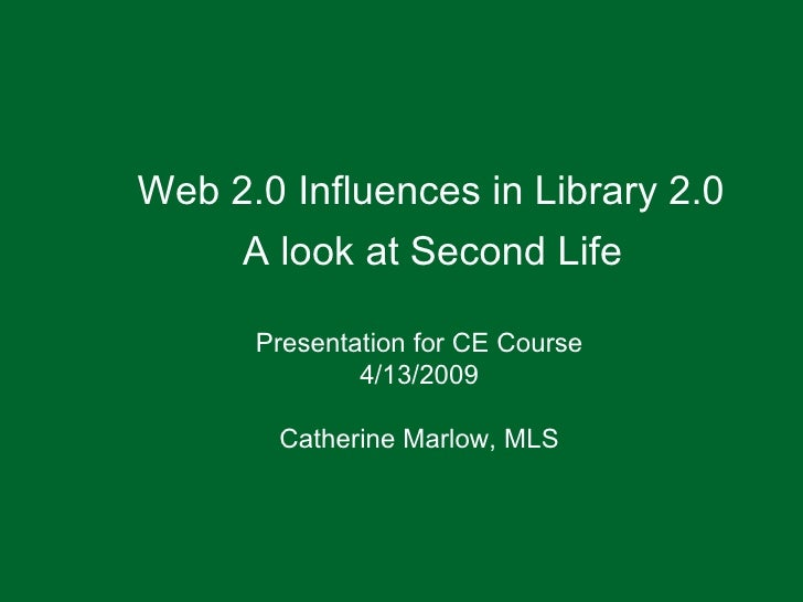 Web 2.0 Influences in Library 2.0 A look at Second Life Presentation for CE Course 4/13/2009 Catherine Marlow, MLS
