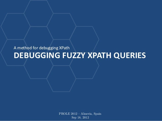 A method for debugging XPathDEBUGGING FUZZY XPATH QUERIES                      PROLE 2012 – Almeria, Spain                ...