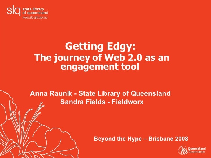 Getting Edgy:  The journey of Web 2.0 as an engagement tool   Anna Raunik - State Library of Queensland  Sandra Fields - F...