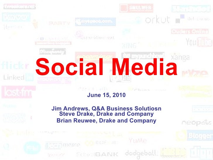Social Media June 15, 2010 Jim Andrews, Q&A Business Solutions Steve Drake, Drake and Company Brian Reuwee, Drake and Comp...