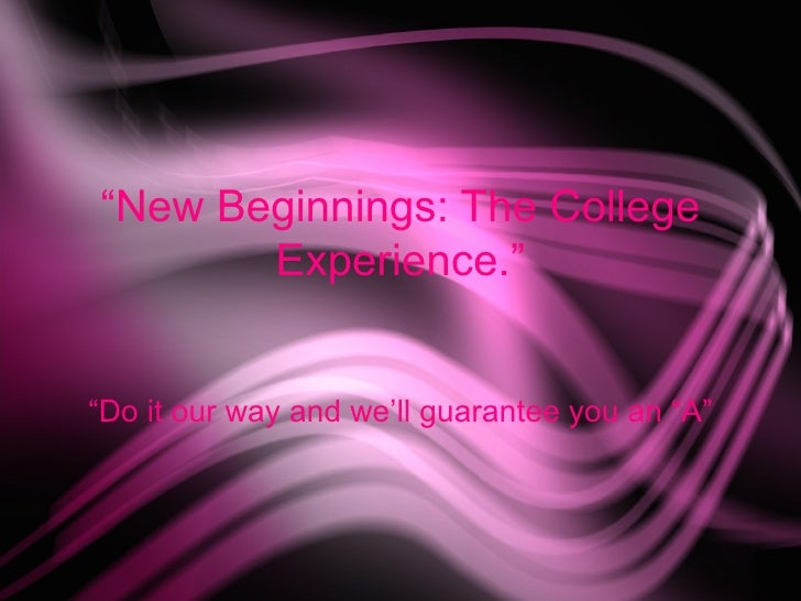 """"""" New Beginnings: The College Experience."""" """"Do it our way and we'll guarantee you an """"A"""""""