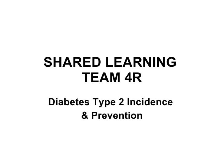 SHARED LEARNING  TEAM 4R Diabetes Type 2 Incidence  & Prevention