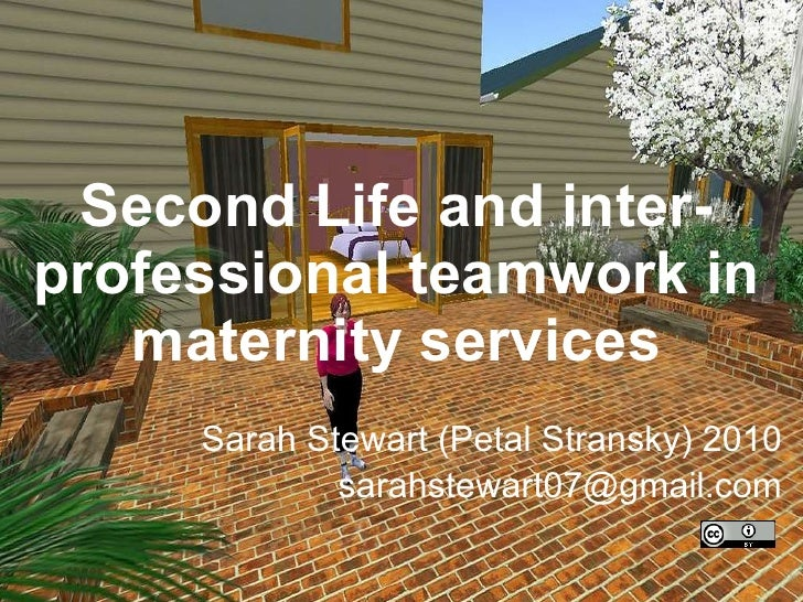 Second Life and inter-professional teamwork in maternity services Sarah Stewart (Petal Stransky) 2010 [email_address]