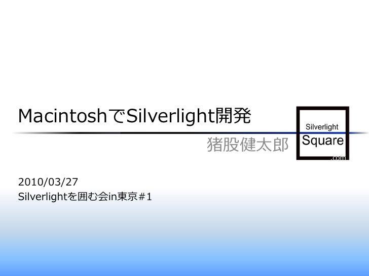 MacintoshでSilverlight開発                         猪股健太郎  2010/03/27 Silverlightを囲む会in東京#1