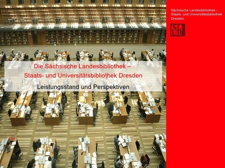 Die Sächsische Landesbibliothek –  Staats- und Universitätsbibliothek Dresden Leistungsstand und Perspektiven Sächsische L...
