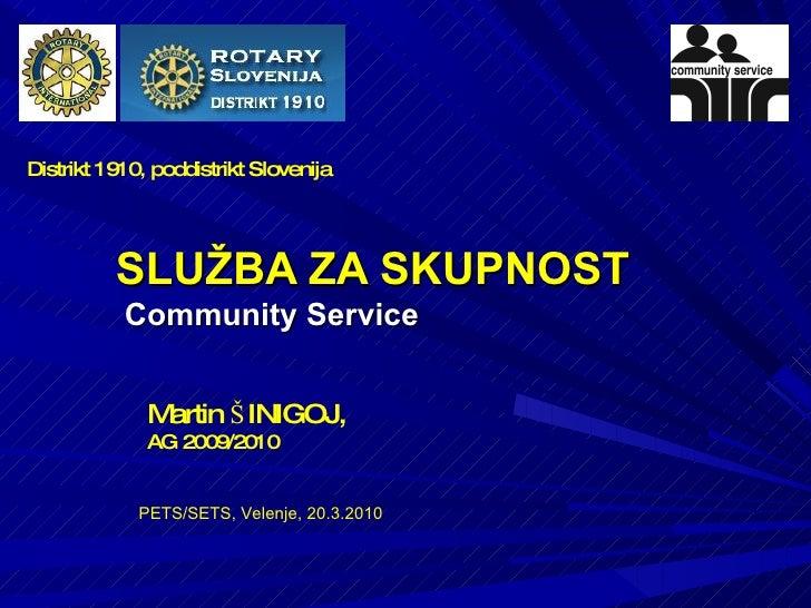 SLUŽBA ZA SKUPNOST Community Service  PETS/SETS, Velenje, 20.3.2010 Martin ŠINIGOJ,  AG 2009/2010 Distrikt 1910, poddistri...