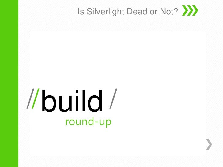 build<br />Is Silverlight Dead or Not?<br />/<br />/<br />/<br />/<br />round-up<br />