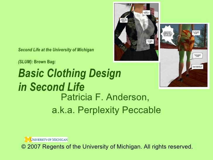 Second Life at the University of Michigan  (SLUM):  Brown Bag:   Basic Clothing Design  in Second Life  Patricia F. Anders...