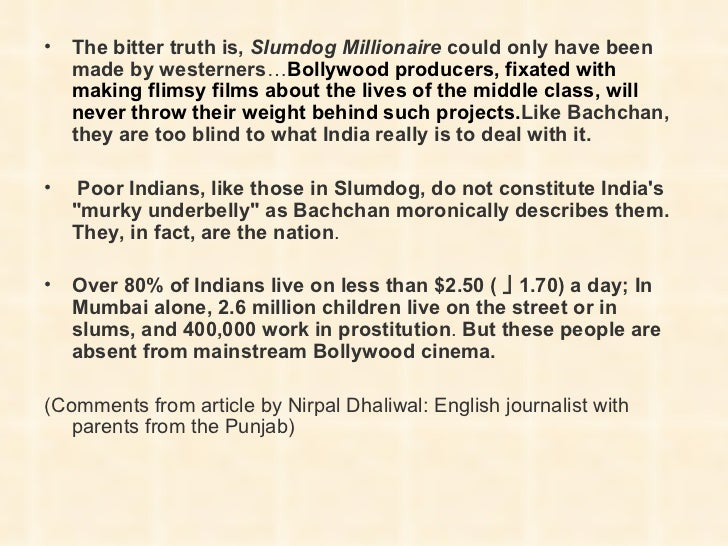 slumdog millionaire essay essay Introduction movies are precisely a vivid account of real life situation, which is dissimilar to a written work it is evident that every staged movie has its own intention, which is mainly to pass information to the target audience.