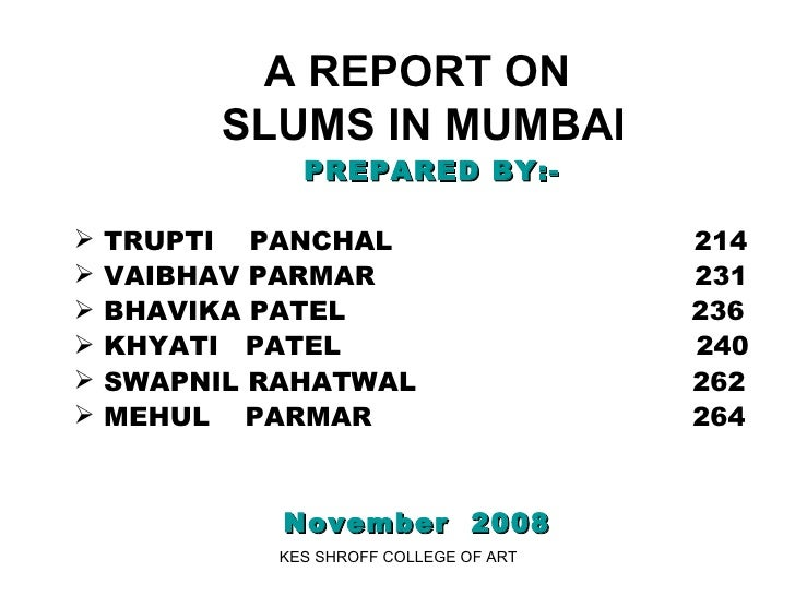 A REPORT ON  SLUMS IN MUMBAI   <ul><li>PREPARED BY:- </li></ul><ul><li>TRUPTI  PANCHAL  214 </li></ul><ul><li>VAIBHAV PARM...