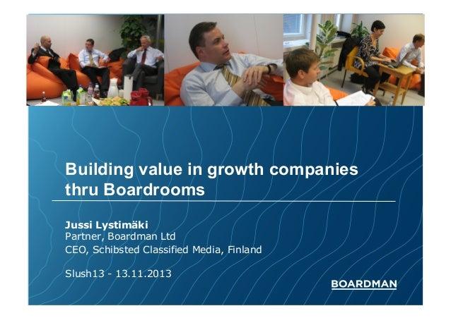 Building value in growth companies thru Boardrooms Jussi Lystimäki Partner, Boardman Ltd CEO, Schibsted Classified Media, ...