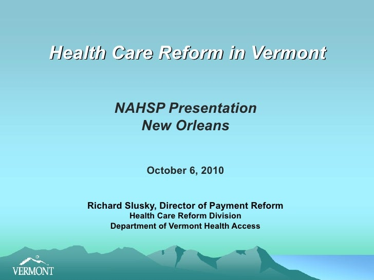 Health Care Reform in Vermont NAHSP Presentation New Orleans October 6, 2010 Richard Slusky, Director of Payment Reform He...