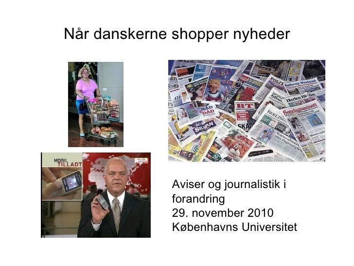 Når danskerne shopper nyheder Aviser og journalistik i forandring 29. november 2010 Københavns Universitet